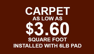 Carpet as low as $3.60 sq.ft. installed with 6lb pad.